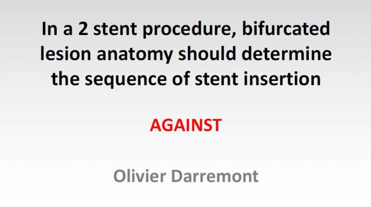 In a 2 stent procedure, bifurcated lesion anatomy should determine the sequence of stent insertion: AGAINST [ Olivier Darremont, France ] 2017