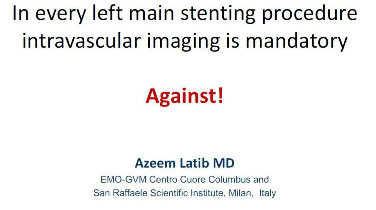 In every left main stenting procedure intravascular imaging is mandatory: Against! [ Azeem Latib, Italy ] 2017